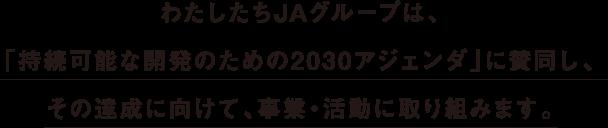 わたしたちJAグループは、「持続可能な開発のための2030アジェンダ」に賛同し、の達成に向けて、事業・活動に取り組みます。